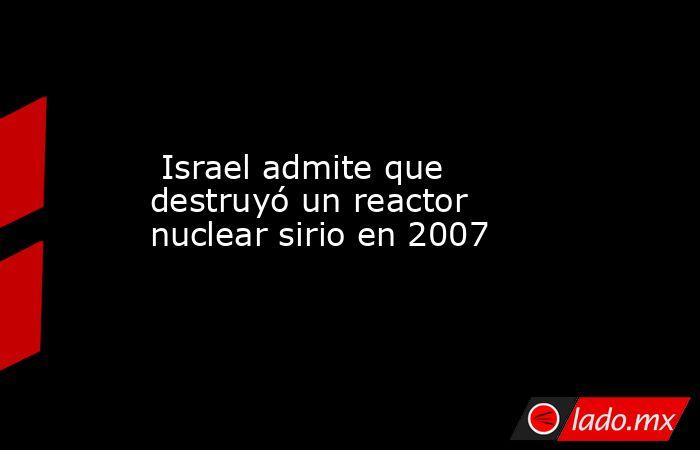 Israel admite que destruyó un reactor nuclear sirio en 2007. Noticias en tiempo real
