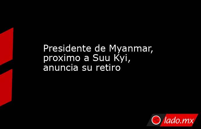 Presidente de Myanmar, proximo a Suu Kyi, anuncia su retiro. Noticias en tiempo real