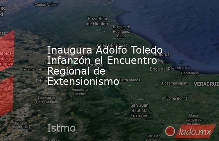 Inaugura Adolfo Toledo Infanzón el Encuentro Regional de Extensionismo. Noticias en tiempo real