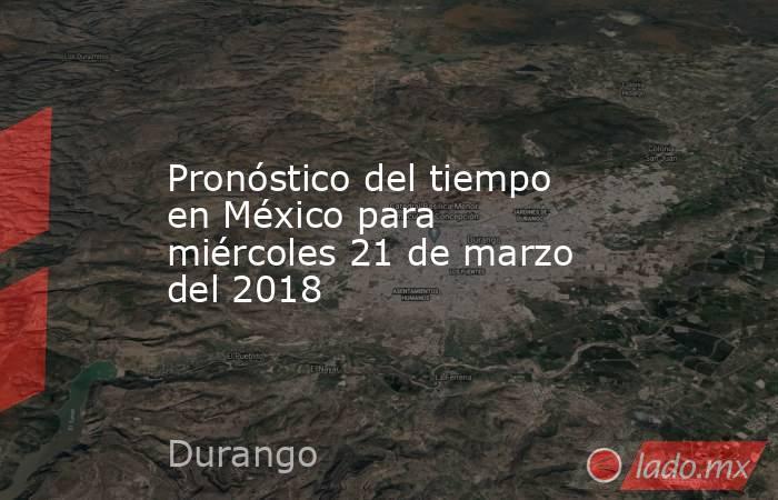 Pronóstico del tiempo en México para miércoles 21 de marzo del 2018. Noticias en tiempo real
