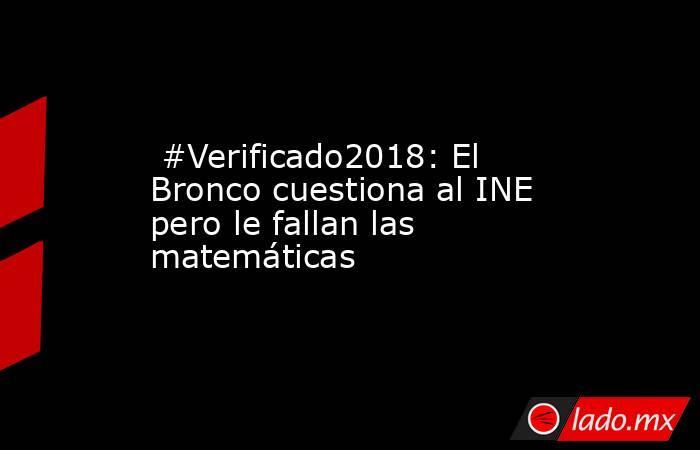 #Verificado2018: El Bronco cuestiona al INE pero le fallan las matemáticas. Noticias en tiempo real