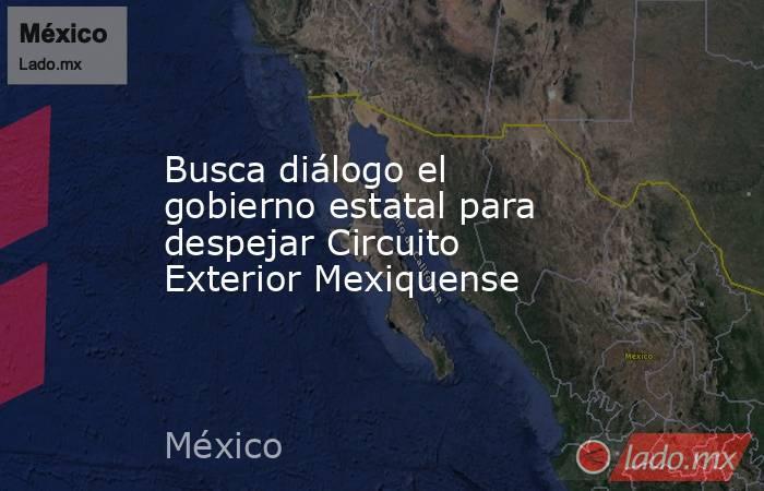 Busca diálogo el gobierno estatal para despejar Circuito Exterior Mexiquense. Noticias en tiempo real