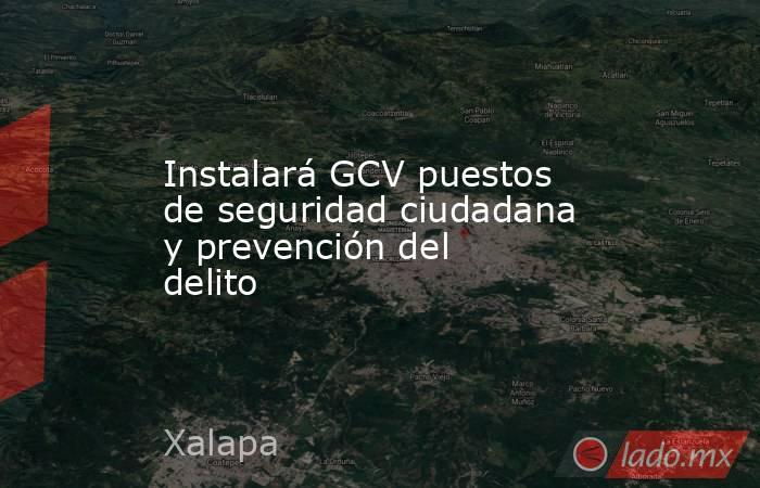 Instalará GCV puestos de seguridad ciudadana y prevención del delito. Noticias en tiempo real