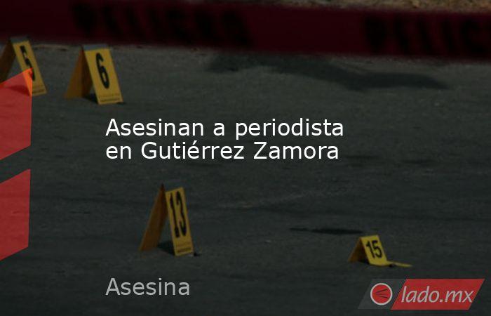 Asesinan a periodista en Gutiérrez Zamora. Noticias en tiempo real