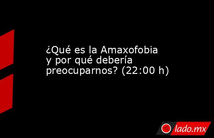 ¿Qué es la Amaxofobia y por qué debería preocuparnos? (22:00 h). Noticias en tiempo real