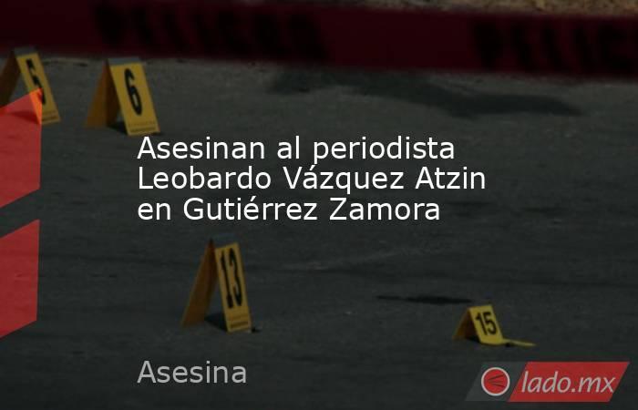 Asesinan al periodista Leobardo Vázquez Atzin en Gutiérrez Zamora. Noticias en tiempo real