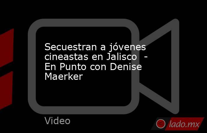 Secuestran a jóvenes cineastas en Jalisco  - En Punto con Denise Maerker. Noticias en tiempo real