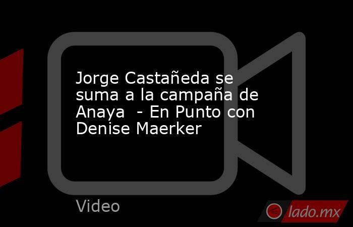 Jorge Castañeda se suma a la campaña de Anaya  - En Punto con Denise Maerker. Noticias en tiempo real