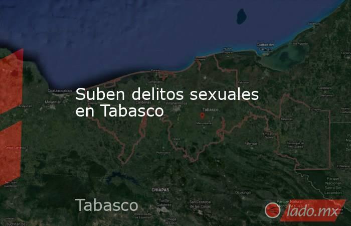 Suben delitos sexuales en Tabasco . Noticias en tiempo real
