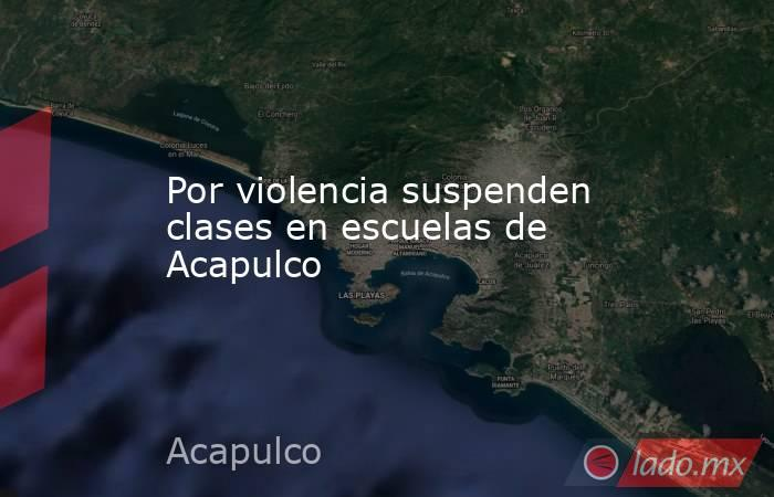 Por violencia suspenden clases en escuelas de Acapulco. Noticias en tiempo real