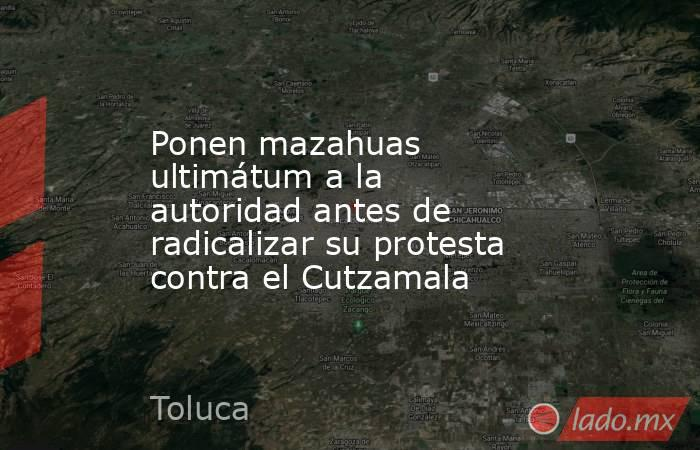 Ponen mazahuas ultimátum a la autoridad antes de radicalizar su protesta contra el Cutzamala. Noticias en tiempo real