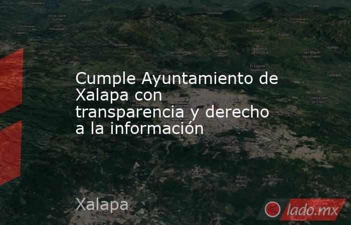 Cumple Ayuntamiento de Xalapa con transparencia y derecho a la información. Noticias en tiempo real