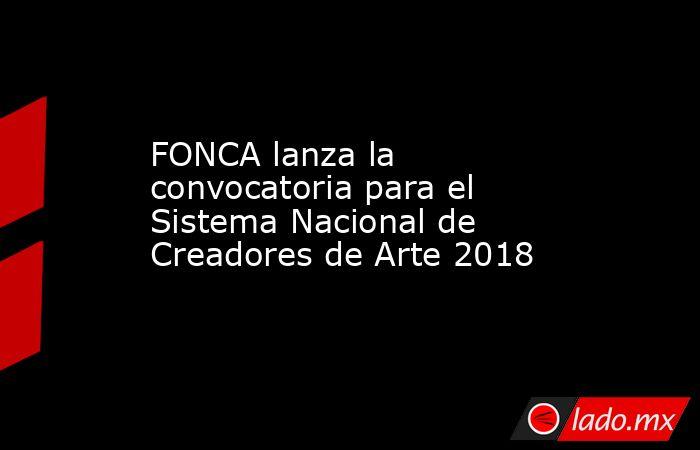 FONCA lanza la convocatoria para el Sistema Nacional de Creadores de Arte 2018. Noticias en tiempo real