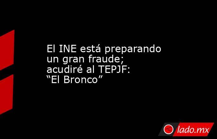 """El INE está preparando un gran fraude; acudiré al TEPJF: """"El Bronco"""". Noticias en tiempo real"""