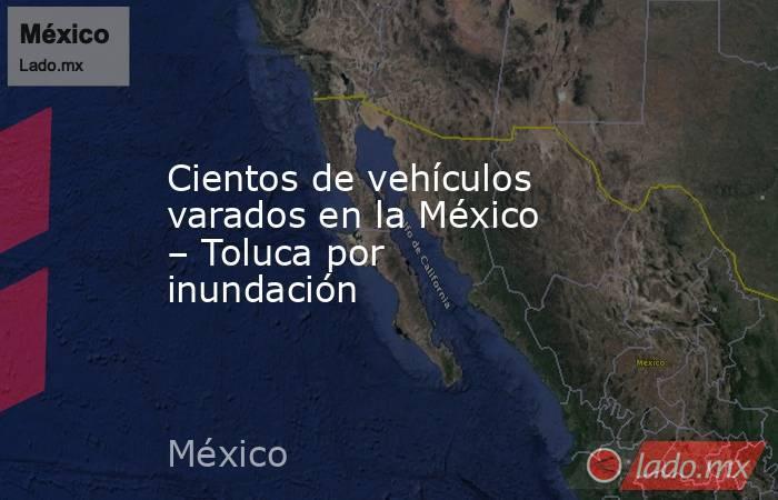Cientos de vehículos varados en la México – Toluca por inundación. Noticias en tiempo real