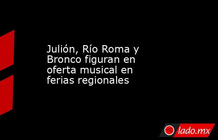 Julión, Río Roma y Bronco figuran en oferta musical en ferias regionales. Noticias en tiempo real