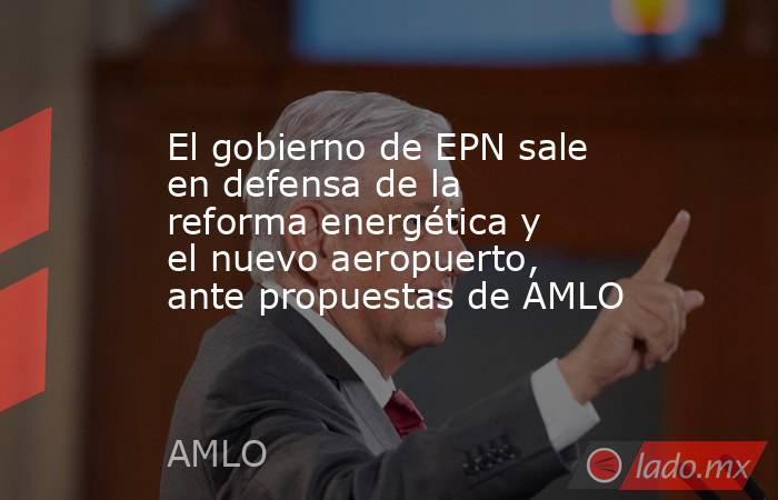 El gobierno de EPN sale en defensa de la reforma energética y el nuevo aeropuerto, ante propuestas de AMLO. Noticias en tiempo real