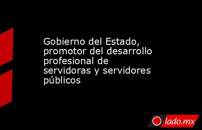 Gobierno del Estado, promotor del desarrollo profesional de servidoras y servidores públicos. Noticias en tiempo real