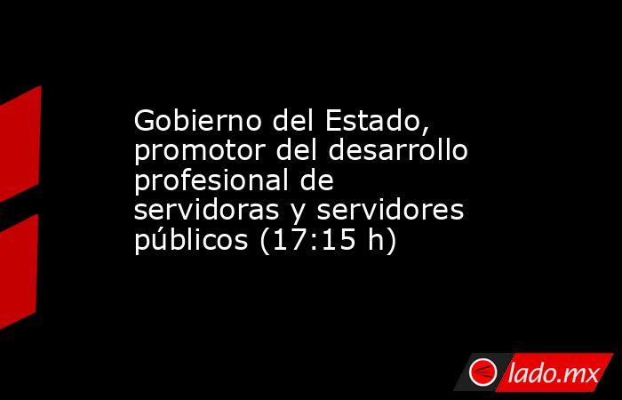Gobierno del Estado, promotor del desarrollo profesional de servidoras y servidores públicos (17:15 h). Noticias en tiempo real