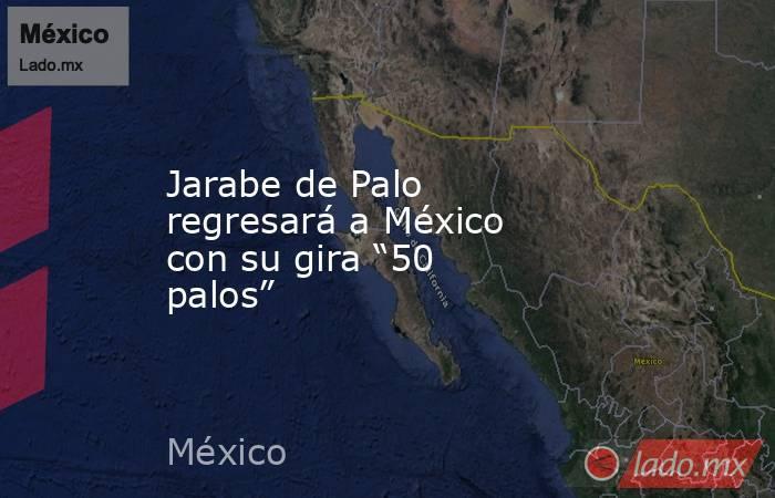 """Jarabe de Palo regresará a México con su gira """"50 palos"""". Noticias en tiempo real"""