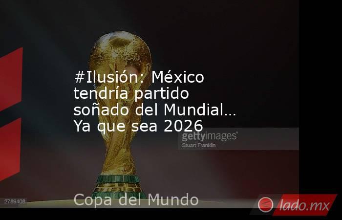 #Ilusión: México tendría partido soñado del Mundial… Ya que sea 2026. Noticias en tiempo real