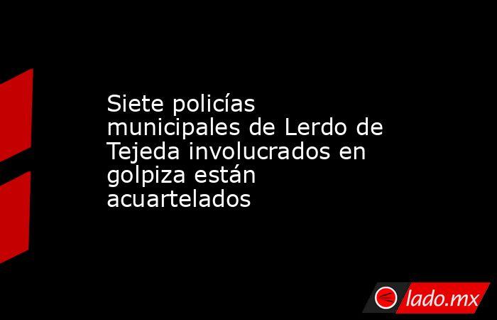 Siete policías municipales de Lerdo de Tejeda involucrados en golpiza están acuartelados. Noticias en tiempo real