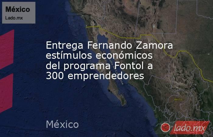 Entrega Fernando Zamora estímulos económicos del programa Fontol a 300 emprendedores. Noticias en tiempo real