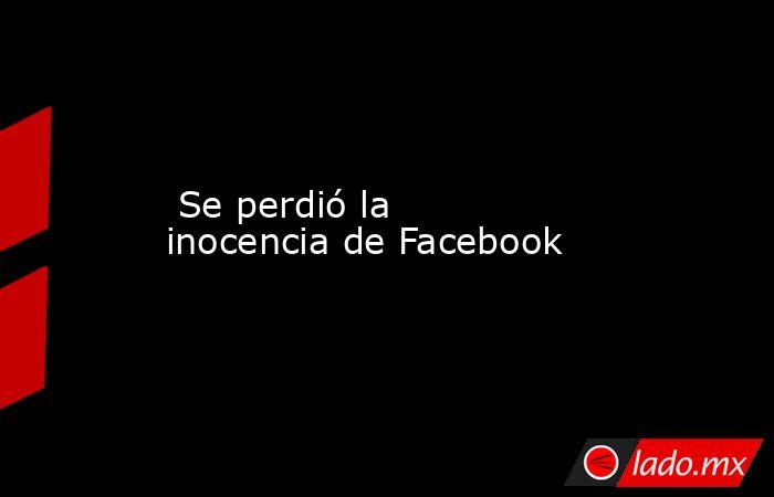 Se perdió la inocencia de Facebook . Noticias en tiempo real