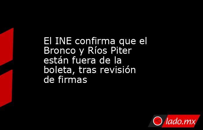 El INE confirma que el Bronco y Ríos Piter están fuera de la boleta, tras revisión de firmas. Noticias en tiempo real