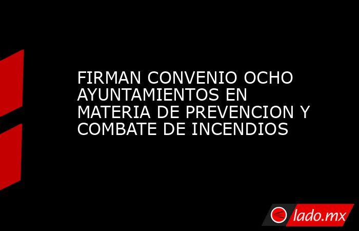 FIRMAN CONVENIO OCHO AYUNTAMIENTOS EN MATERIA DE PREVENCION Y COMBATE DE INCENDIOS. Noticias en tiempo real