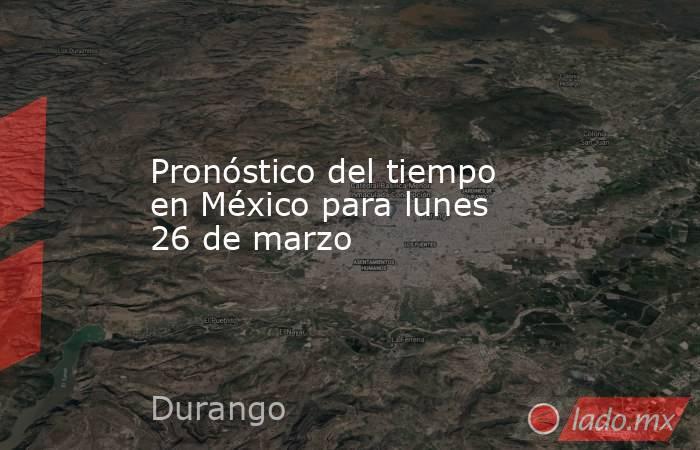 Pronóstico del tiempo en México para lunes 26 de marzo. Noticias en tiempo real