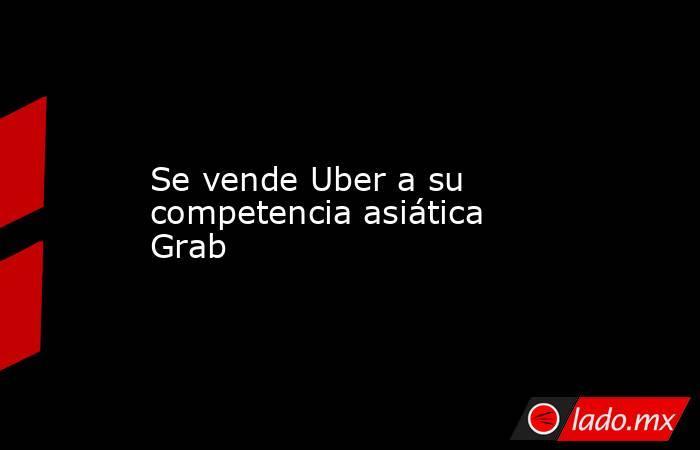 Se vende Uber a su competencia asiática Grab. Noticias en tiempo real