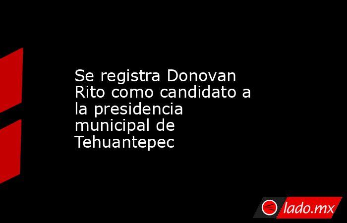 Se registra Donovan Rito como candidato a la presidencia municipal de Tehuantepec. Noticias en tiempo real