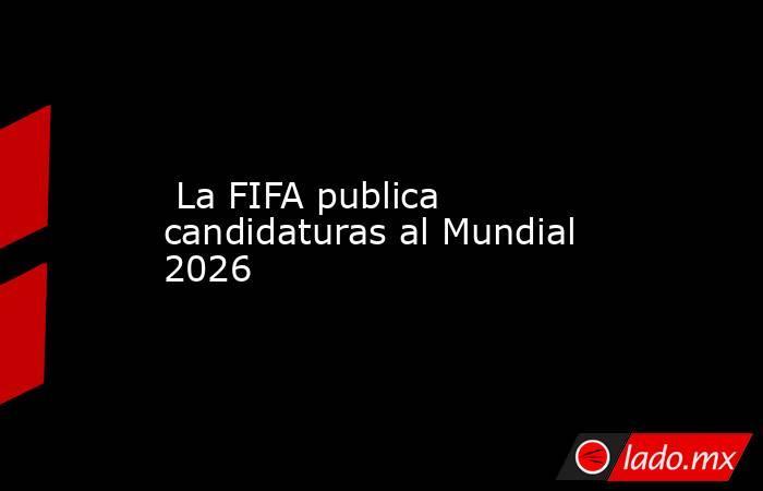 La FIFA publica candidaturas al Mundial 2026. Noticias en tiempo real