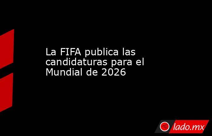 La FIFA publica las candidaturas para el Mundial de 2026. Noticias en tiempo real