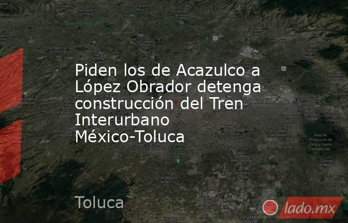 Piden los de Acazulco a López Obrador detenga construcción del Tren Interurbano México-Toluca. Noticias en tiempo real