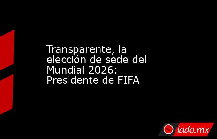 Transparente, la elección de sede del Mundial 2026: Presidente de FIFA. Noticias en tiempo real