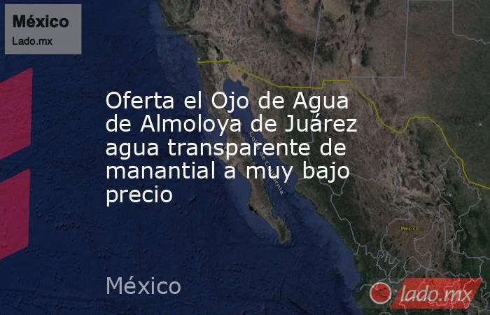 Oferta el Ojo de Agua de Almoloya de Juárez agua transparente de manantial a muy bajo precio. Noticias en tiempo real