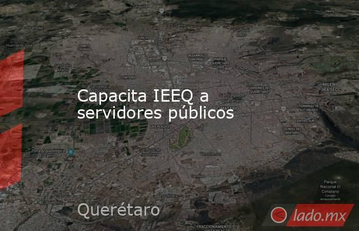 Capacita IEEQ a servidores públicos. Noticias en tiempo real