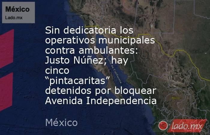 """Sin dedicatoria los operativos municipales contra ambulantes: Justo Núñez; hay cinco """"pintacaritas"""" detenidos por bloquear Avenida Independencia. Noticias en tiempo real"""