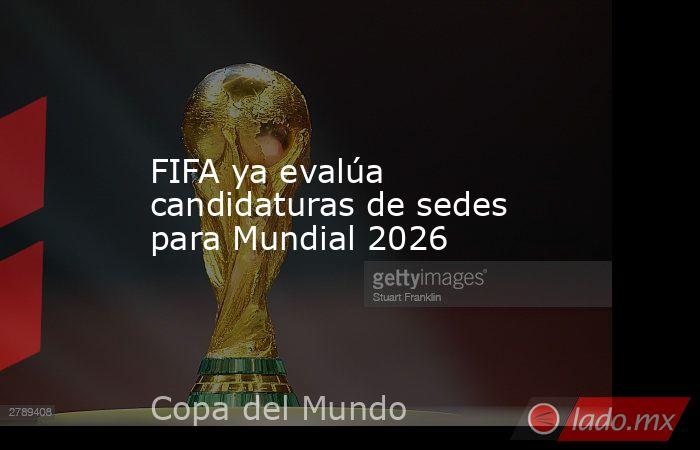 FIFA ya evalúa candidaturas de sedes para Mundial 2026. Noticias en tiempo real