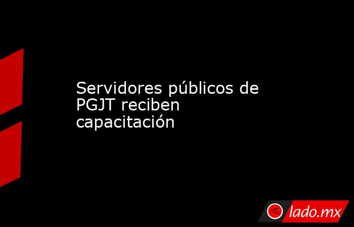Servidores públicos de PGJT reciben capacitación . Noticias en tiempo real