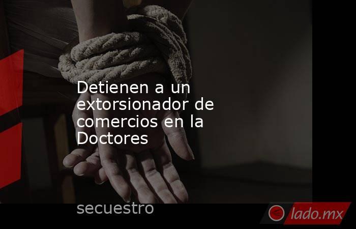 Detienen a un extorsionador de comercios en la Doctores. Noticias en tiempo real