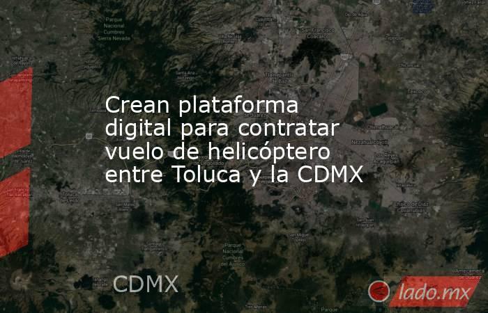 Crean plataforma digital para contratar vuelo de helicóptero entre Toluca y la CDMX. Noticias en tiempo real