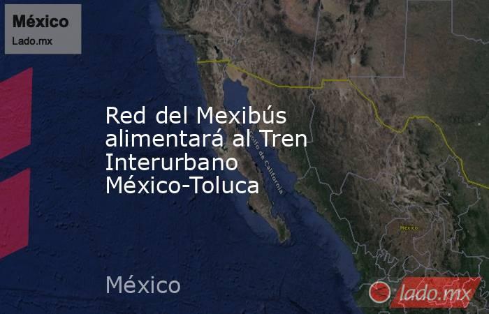 Red del Mexibús alimentará al Tren Interurbano México-Toluca. Noticias en tiempo real