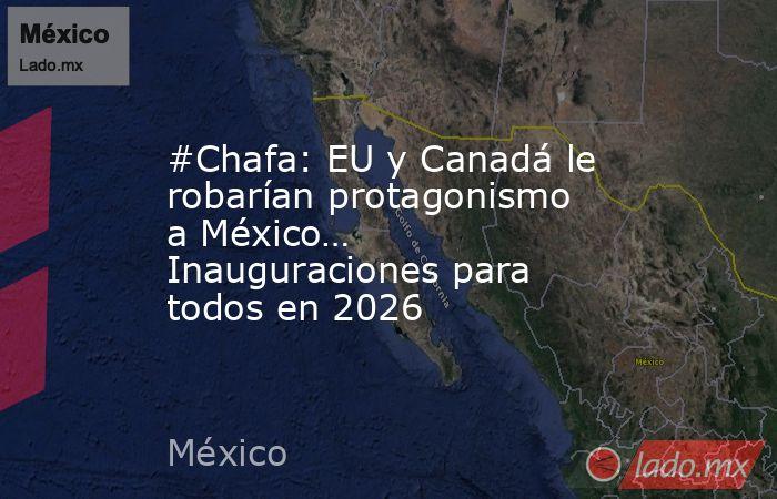 #Chafa: EU y Canadá le robarían protagonismo a México… Inauguraciones para todos en 2026. Noticias en tiempo real