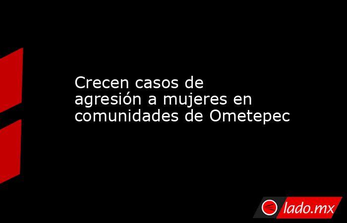 Crecen casos de agresión a mujeres en comunidades de Ometepec. Noticias en tiempo real
