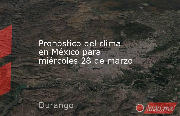 Pronóstico del clima en México para miércoles 28 de marzo. Noticias en tiempo real