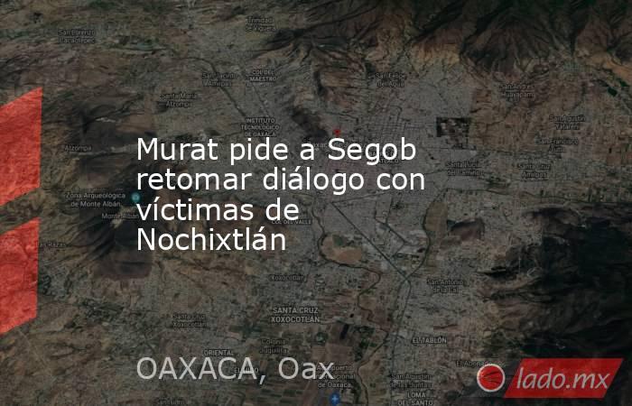 Murat pide a Segob retomar diálogo con víctimas de Nochixtlán. Noticias en tiempo real