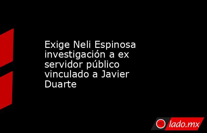 Exige Neli Espinosa investigación a ex servidor público vinculado a Javier Duarte. Noticias en tiempo real